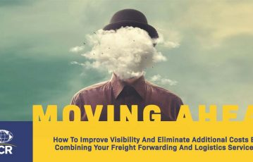 How to Improve Visibility and Eliminate Additional Costs By Combining Your Freight Forwarding and Logistics Services