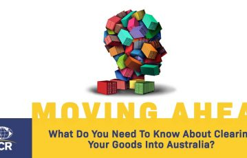 Customs Clearance Import Declarations – What Do You Need To Know About Clearing Your Goods Into Australia?